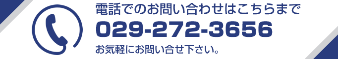 電話でのお問い合わせはこちらまで 029-272-3656 お気軽にお問い合せ下さい。